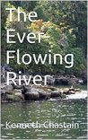 The Ever-Flowing River by Kenneth D. Chastain