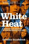 White Heat: A History of Britain in the Swinging Sixties, 1964-70