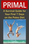 Primal: A Survival Guide for Your First 7 Days on the Paleo Diet