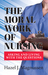 The Moral Work of Nursing: Asking and Living With the Questions