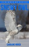Snowy Owl: Amazing Photos & Fun Facts Book About Snowy Owls For Kids (Remember Me Series)