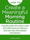 Create a Meaningful Morning Routine: A Microcourse to Help You Start Your Day with Purpose and Intention