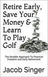 Retire Early, Save Your Money & Learn To Play Golf: The Sensible Approach To Financial Freedom and Early Retirement
