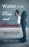 Waiter to the Rich and Shameless by Paul Hartford