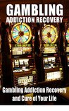 Gambling Addiction Recovery: Gambling Addiction Recovery and Cure of Your Life (Addiction Recovery, Addictions Gambling, Quit Smoking, Addiction)