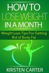 How to Lose Weight in a Month: Weight Loss Tips For Getting Rid of Body Fat (Lose Weigh Fast and Lose Body Fat)