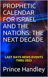 Prophetic Calendar for Israel and the Nations: The Next Decade--Last Days News Events Thru 2023 (Prophecy, #4)