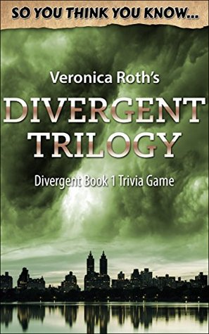 So You Think You Know: Veronica Roth's Divergent Trilogy: Divergent Book 1 Trivia Game (So You Think You Know Divergent)