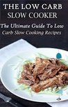 Low Carb Slow Cooker Recipes: The Ultimate Guide To Tasty Low Carb Slow Cooking Recipes