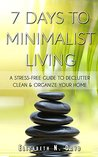 7 Days to Minimalistic Living: A Stress-Free Guide to Declutter, Clean and Organize Your Home and Your Life
