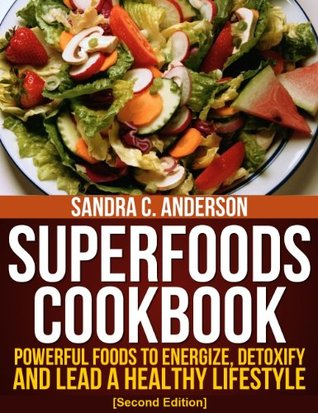 Superfoods Cookbook [Second Edition]: Powerful Foods to Energize, Detoxify, and Lead a Healthy Lifestyle