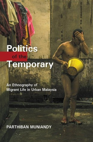 Politics of the Temporary: An Ethnography of Migrant Life in Urban Malaysia