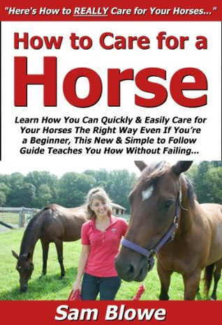 How to Care for a Horse: Learn How You Can Quickly & Easily Care for Your Horses The Right Way Even If You're a Beginner, This New & Simple to Follow Guide Teaches You How Without Failing