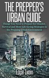 The Prepper's Urban Guide: Things You Need to Prepare for Disaster in An Urban Environment and More Life Saving Survival Strategies (preppers blueprint, preppers handbook, preppers guide, urban...)
