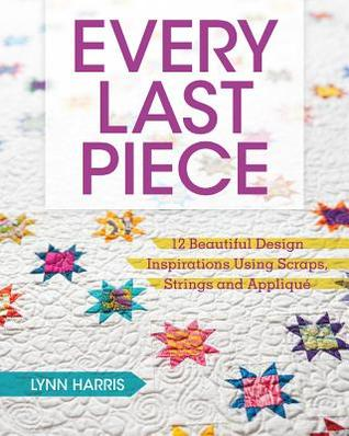 Every Last Piece: 12 Beautiful Design Inspirations Using Scraps, Strings and Applique