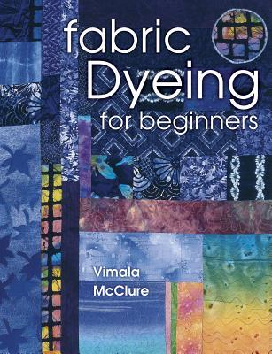 Fabric Dyeing For Beginners by Vimala McClure