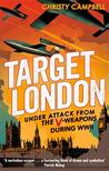 Target London: Under Attack from the V-Weapons During WWII. Christy Campbell