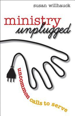 Ministry Unplugged: Uncommon Calls to Serve