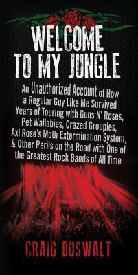 Welcome to My Jungle: An Unauthorized Account of How a Regular Guy Like Me Survived Years of Touring with Guns N' Roses, Pet Wallabies, Crazed Groupies, Axl Rose's Moth Extermination System, and Other Perils on the Road with One of the Great Rock Bands...