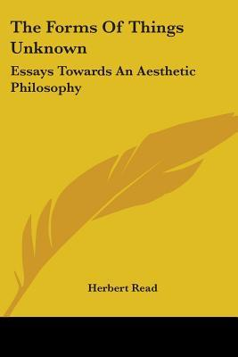The Forms of Things Unknown: Essays Towards an Aesthetic Philosophy