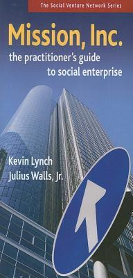 Mission, Inc.: The Practitioners Guide to Social Enterprise
