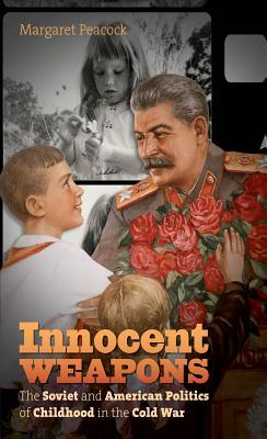 Innocent Weapons: The Soviet and American Politics of Childhood in the Cold War
