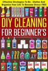 DIY Cleaning For Beginners - Effective Strategies To De-Clutter And Organize Your Life To Become Stress FREE (Best Guide For Cleaning And Organizing, Tips ... Stress Free Life, Cleaning For Beginners)