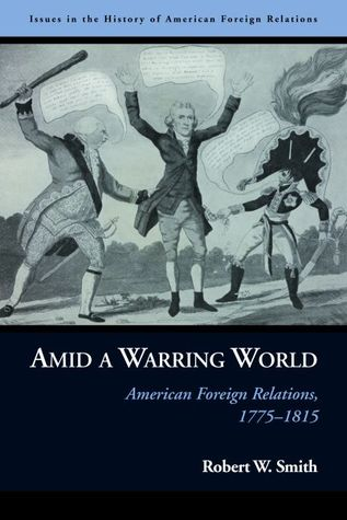 Amid a Warring World: American Foreign Relations, 1775–1815