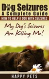 Dog Seizures - Causes and Treatment: Dog Seizures - What To Do When Your Dog Takes A Fit (Happy Pets Book 5)
