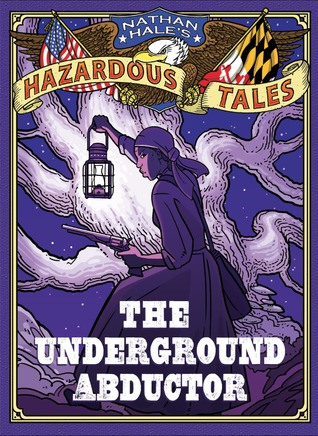 Nathan Hale's Hazardous Tales: The Underground Abductor (An Abolitionist Tale about Harriet Tubman) (Nathan Hale's Hazardous Tales, #5)
