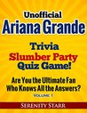 Unofficial Ariana Grande Trivia Slumber Party Quiz Game!: Who is the Ultimate Fan? Volume 1 (Celebrity Trivia Quiz)