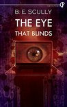 The Eye That Blinds by B.E. Scully