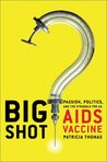 Big Shot: Passion, Politics, and the Struggle for an AIDS Vaccine