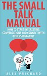 The Small Talk Manual: How to Start Interesting Conversations for Results You Want, Every Time!