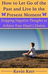 How to Let Go of the Past and Live in the Present Moment: Stopping Negative Thoughts to Achieve Your Heart's Desires. (Happiness, Emotional Health, Physical Health, Mental Health, Spirituality)