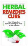 Herbal Remedies Cure - How to Easily Use Homemade Organic Herbs to Cure Your Self (Quick And Easy Use Of Herbals, Herbal Remedies, Herbal Healing, Organic Cure, Natural Medicines, Homemade Therapy)