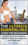 The Ultimate Essential Oils Guide For Beginners - Amazing Oils and Aromatherapy Recipes For Better Skin, Weight Loss and Healthy Body (Essential Oils and ... Loss, Aromatherapy and healing Book 1)
