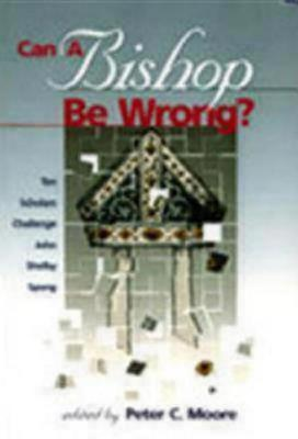 Can a Bishop Be Wrong? Ten Scholars Challenge John Shelby Spong by Peter C. Moore
