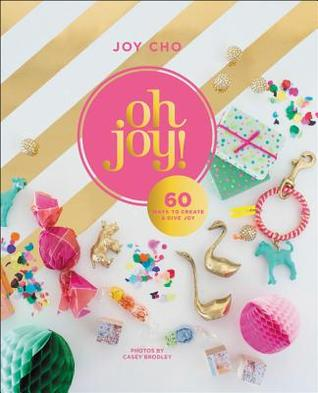 Oh Joy!: 100 Whimsical Projects to Create and Give Joy