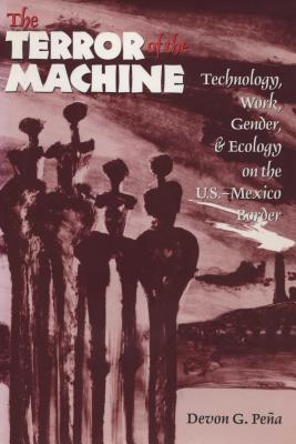 The Terror of the Machine: Technology, Work, Gender, and Ecology on the U.S.-Mexico Border