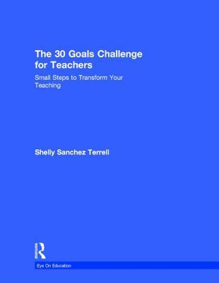 The 30 Goals Challenge for Teachers: Small Steps to Transform Your Teaching