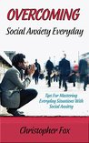 Overcoming Social Anxiety Every Day: Tips For Mastering Everyday Situations With Social Anxiety
