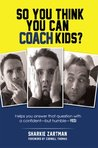 So You Think You Can Coach Kids?: Helps you answer that question with a confident-but humble-yes! Learn the tricks of the trade and the significance of coaching youth sports