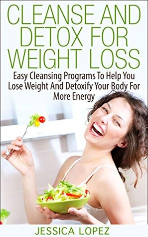 Cleanse and Detox for Weight Loss: Easy Cleansing Programs To Help You Lose Weight And Detoxify Your Body For More Energy (Body Cleanse, Detox, Weight Loss, Detoxify, Body, Energy, Cleanse, Wellness)