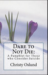Dare to Not Die: A Pamphlet for Those who Consider Suicide