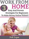 Work From Home: 3 Easy And Proven Strategies For Beginners To Make Money Online Starting Today!