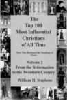 The Top 100 Most Influential Christians of All Time, Volume 2: From the Reformation to the Twentieth Century