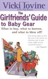 The Girlfriends' Guide to Baby Gear: What to Buy, What to Borrow, and What to Blow Off! (Girlfriends' Guides)