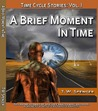 A Brief Moment In Time, Time Cycle Stories: Vol 1