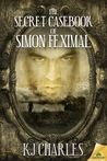 The Secret Casebook of Simon Feximal by K.J. Charles